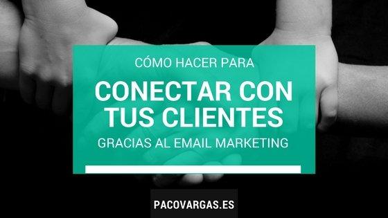 Cómo conectar de verdad con tus clientes gracias al Email Marketing